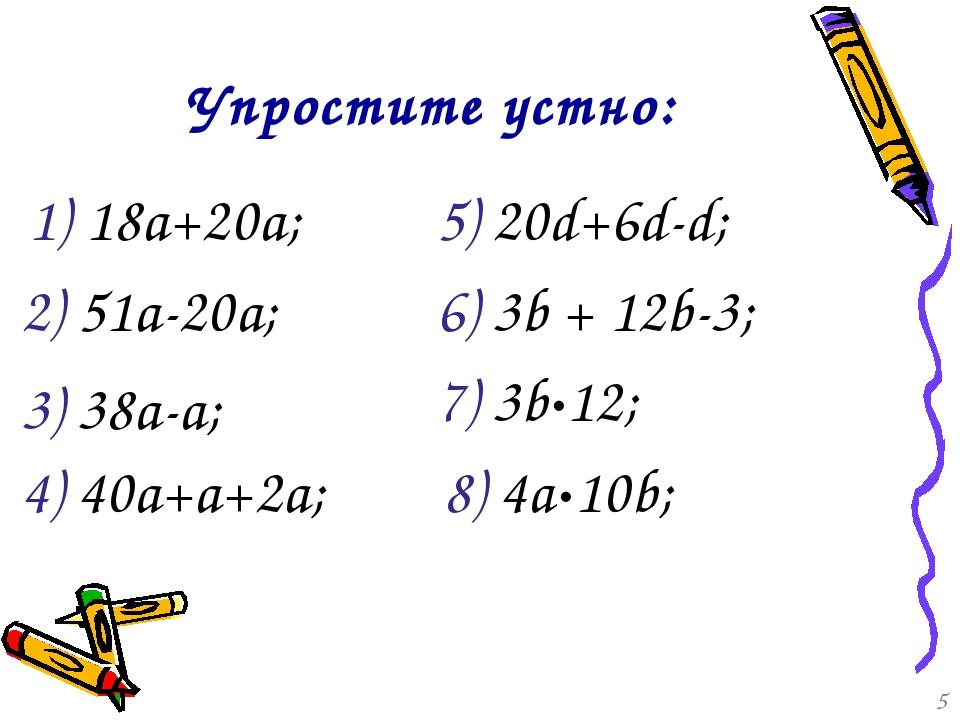 1) 18а+20а; 4) 40а+а+2а; 2) 51а-20а; 3) 38а-а; 6) 3b + 12b-3; Упростите устно...