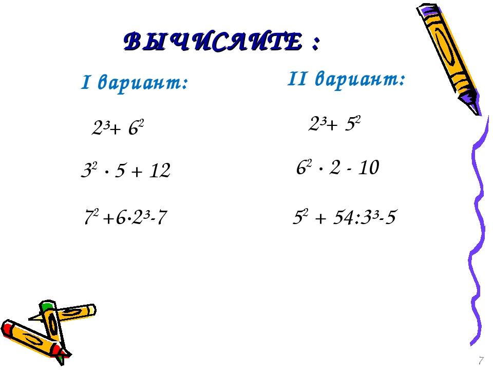 ВЫЧИСЛИТЕ : I вариант: 32 · 5 + 12 62 · 2 - 10 72 +6·2³-7 52 + 54:3³-5 2³+ 62...