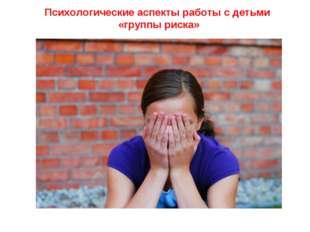 Психологические аспекты работы с детьми «группы риска»