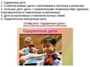 1. Одаренные дети. 2. Слабообучаемые (дети с проблемами в обучении и развитии