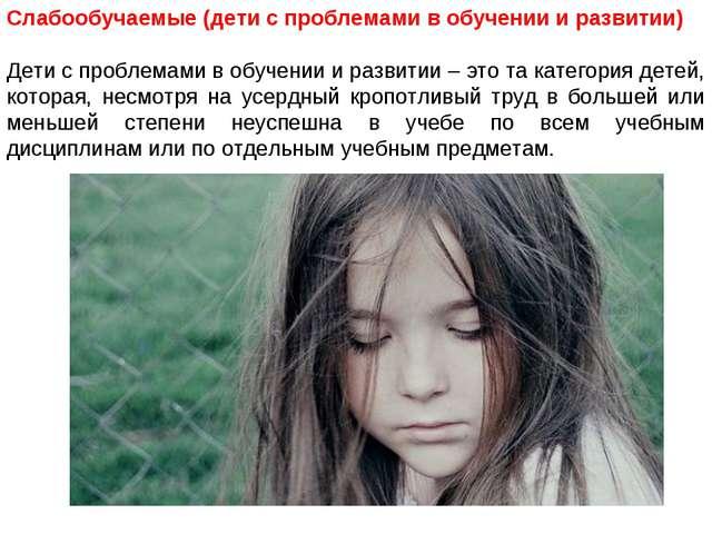 Слабообучаемые (дети с проблемами в обучении и развитии) Дети с проблемами в...