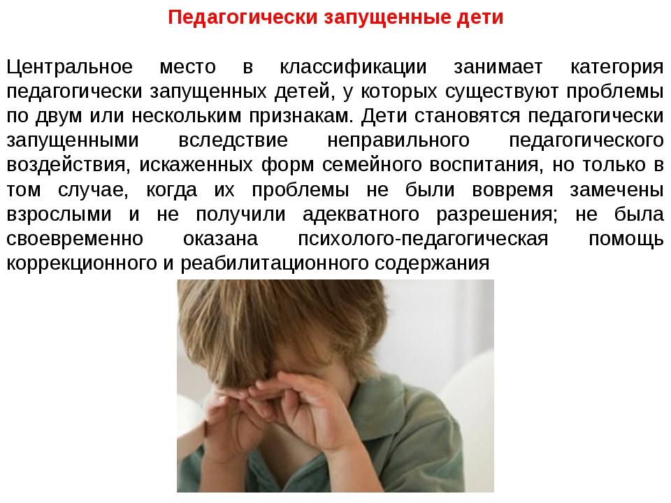 Педагогически запущенные дети Центральное место в классификации занимает кате...