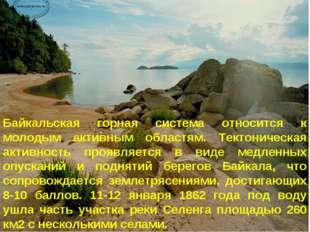 * Байкальская горная система относится к молодым активным областям. Тектониче