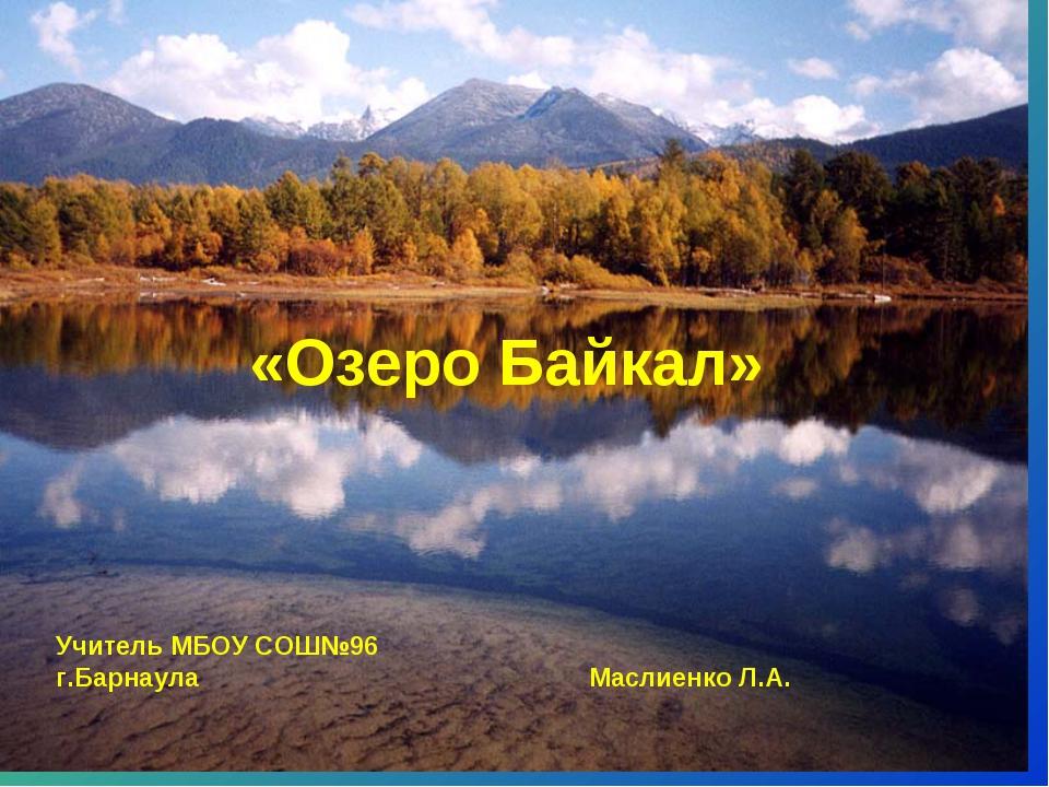 * «Озеро Байкал» Учитель МБОУ СОШ№96 г.Барнаула Маслиенко Л.А.