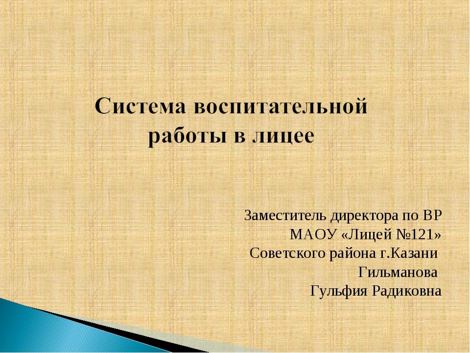 Заместитель директора по ВР МАОУ «Лицей №121» Советского района г.Казани Гиль...