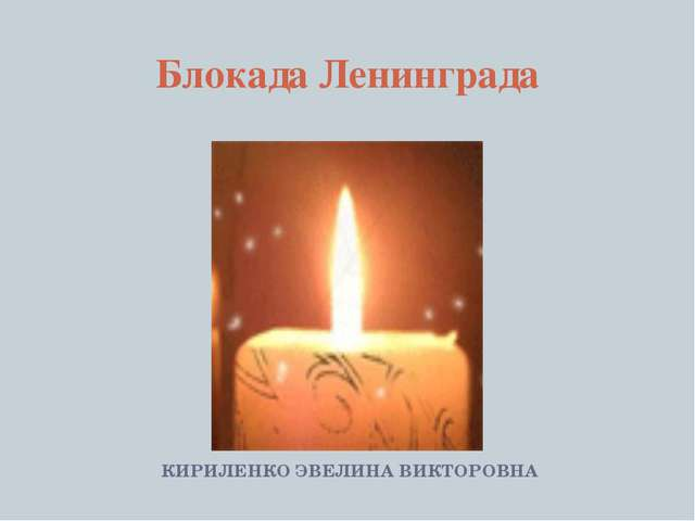 КИРИЛЕНКО ЭВЕЛИНА ВИКТОРОВНА Блокада Ленинграда