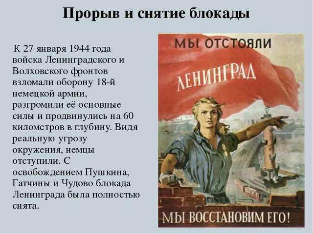 Прорыв и снятие блокады К 27 января 1944 года войска Ленинградского и Волховс...