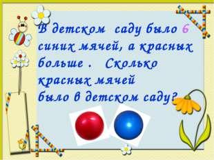 В детском саду было 6 синих мячей, а красных больше . Сколько красных мячей