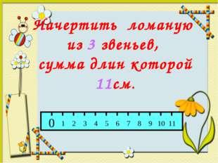 Начертить ломаную из 3 звеньев, сумма длин которой 11см.
