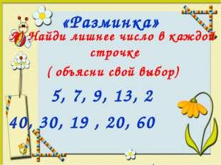 «Разминка» А) Найди лишнее число в каждой строчке ( объясни свой выбор) 5, 7,