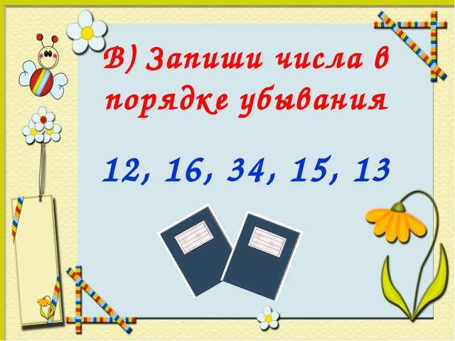 В) Запиши числа в порядке убывания 12, 16, 34, 15, 13