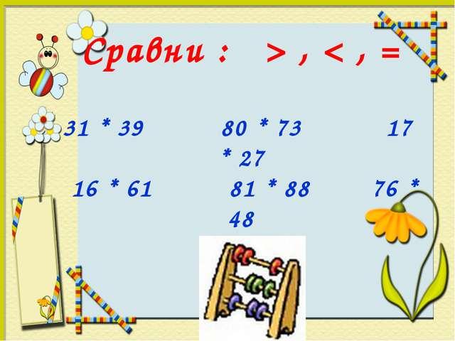 Сравни : > , < , = 31 * 39 80 * 73 17 * 27 16 * 61 81 * 88 76 * 48
