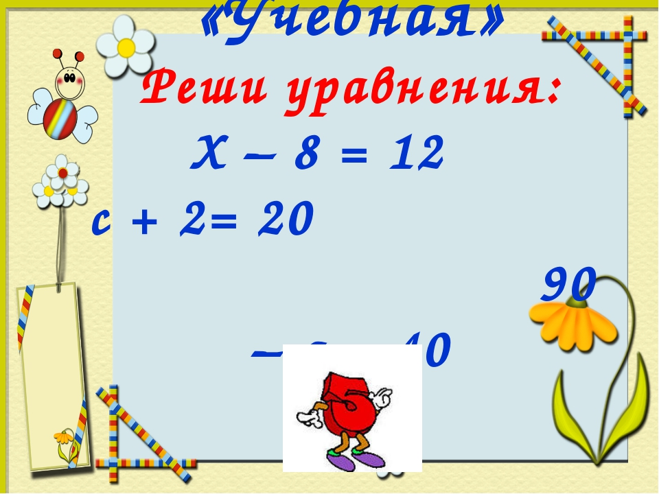 «Учебная» Реши уравнения: Х – 8 = 12 с + 2= 20 90 – а = 40