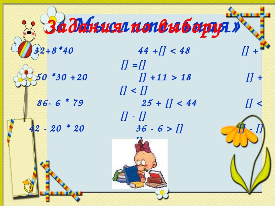 « Мыслительная» Задания по выбору 32+8*40 44 +[] < 48 [] + [] =[] 50 *30 +20...