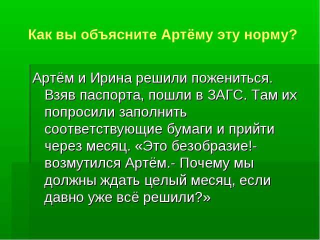 Как вы объясните Артёму эту норму? Артём и Ирина решили пожениться. Взяв пасп...