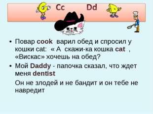 Повар cook варил обед и спросил у кошки cat: « А скажи-ка кошка cat , «Вискас