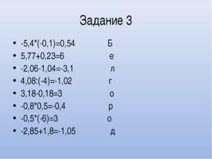 Задание 3 -5,4*(-0,1)=0,54 Б 5,77+0,23=6 е -2,06-1,04=-3,1 л 4,08:(-4)=-1,02