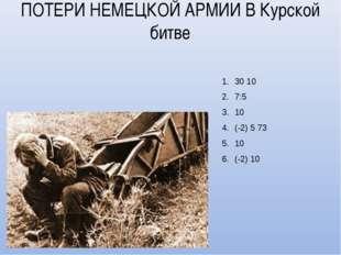 ПОТЕРИ НЕМЕЦКОЙ АРМИИ В Курской битве 30 10 7:5 10 (-2) 5 73 10 (-2) 10