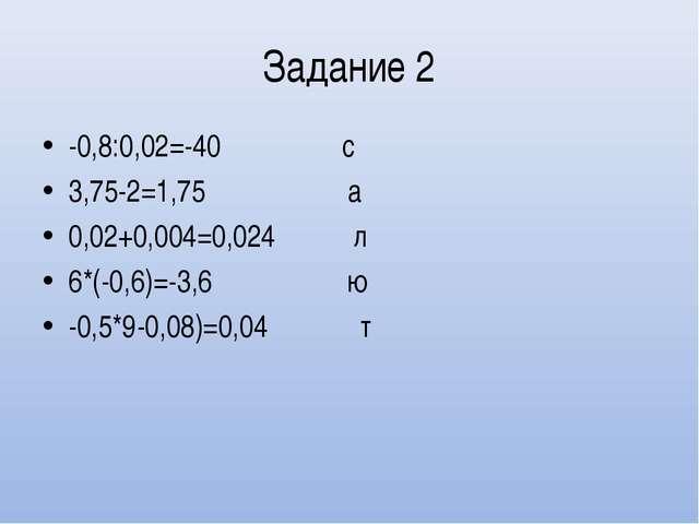 Задание 2 -0,8:0,02=-40 с 3,75-2=1,75 а 0,02+0,004=0,024 л 6*(-0,6)=-3,6 ю -0...