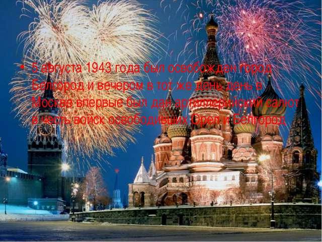 5 августа 1943 года был освобожден город Белгород и вечером в тот же день ден...