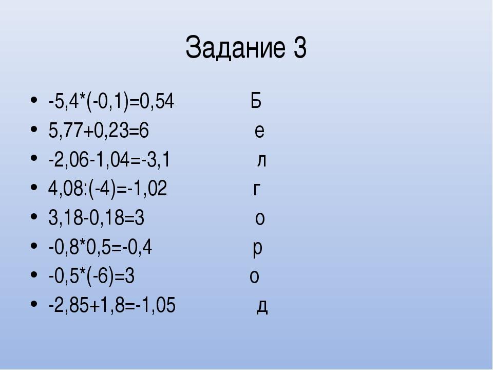 Задание 3 -5,4*(-0,1)=0,54 Б 5,77+0,23=6 е -2,06-1,04=-3,1 л 4,08:(-4)=-1,02...