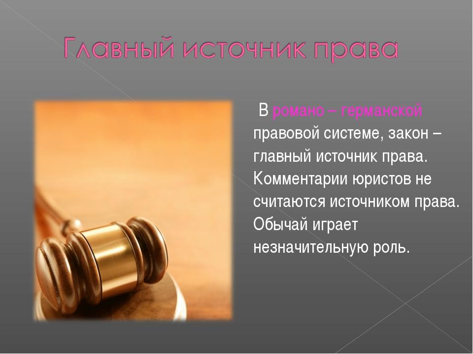 В романо – германской правовой системе, закон – главный источник права. Комм...