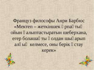 Француз философы Анри Барбюс «Мектеп – жеткіншек ұрпақтың ойын қалыптастыраты