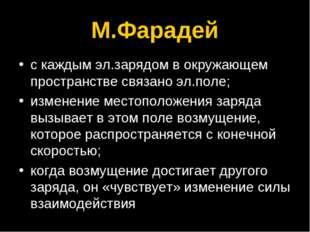 М.Фарадей с каждым эл.зарядом в окружающем пространстве связано эл.поле; изме