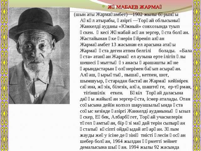 ЖҰМАБАЕВ ЖАРМАҚ (шын аты Жармағамбет)—1902 жылы бұрынғы Ақкөл атырабы, қазірг...