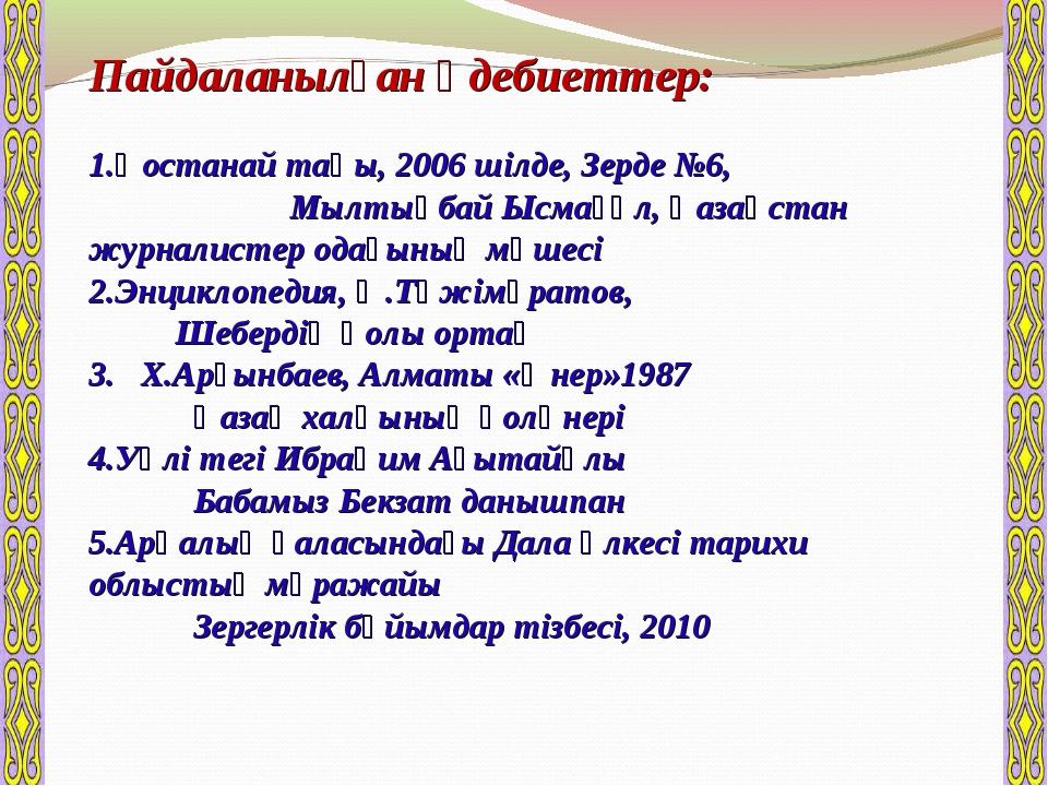 Пайдаланылған әдебиеттер: Қостанай таңы, 2006 шілде, Зерде №6, Мылтықбай Ысма...