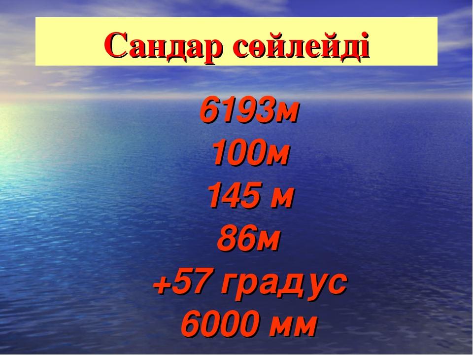 Сандар сөйлейді 6193м 100м 145 м 86м +57 градус 6000 мм
