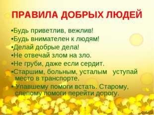 ПРАВИЛА ДОБРЫХ ЛЮДЕЙ •Будь приветлив, вежлив! •Будь внимателен к людям! •Дела