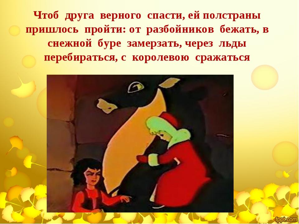 Чтоб друга верного спасти, ей полстраны пришлось пройти: от разбойников бежат...