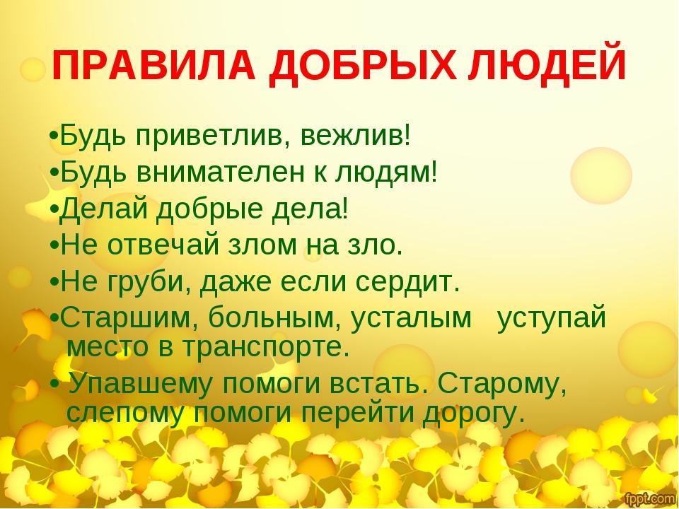 ПРАВИЛА ДОБРЫХ ЛЮДЕЙ •Будь приветлив, вежлив! •Будь внимателен к людям! •Дела...