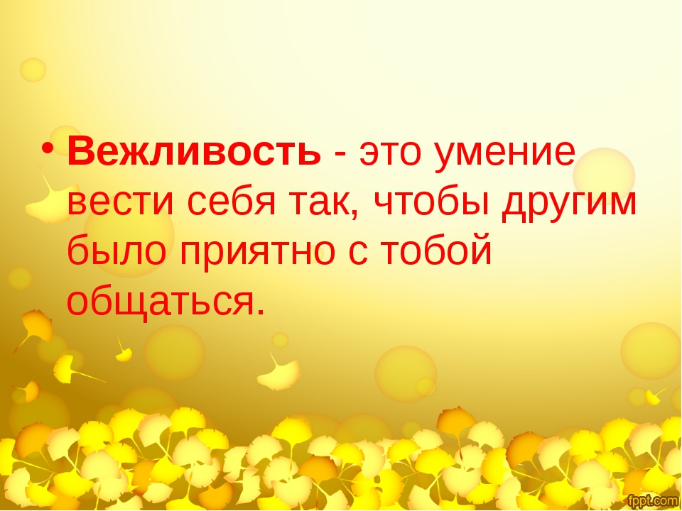 Вежливость - это умение вести себя так, чтобы другим было приятно с тобой общ...