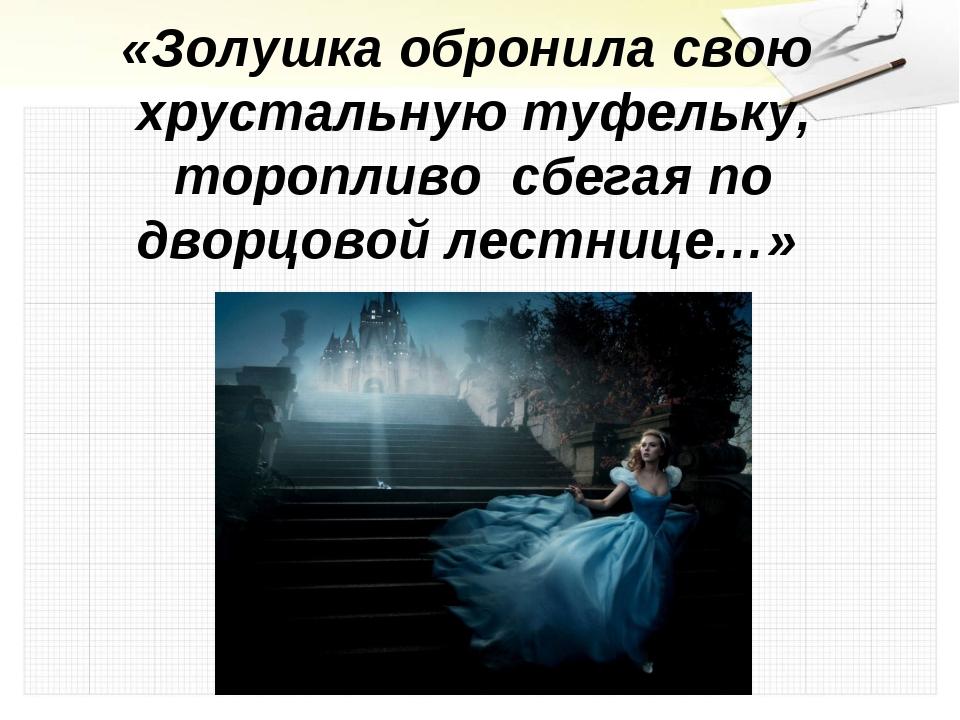 «Золушка обронила свою хрустальную туфельку, торопливо сбегая по дворцовой ле...
