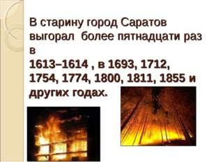 В старину город Саратов выгорал более пятнадцати раз в 1613–1614 , в 1693, 17