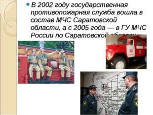 В 2002 году государственная противопожарная служба вошла в состав МЧС Саратов