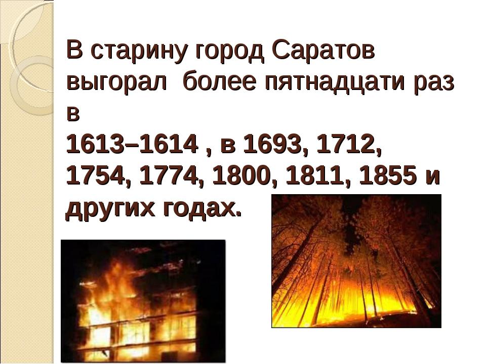 В старину город Саратов выгорал более пятнадцати раз в 1613–1614 , в 1693, 17...
