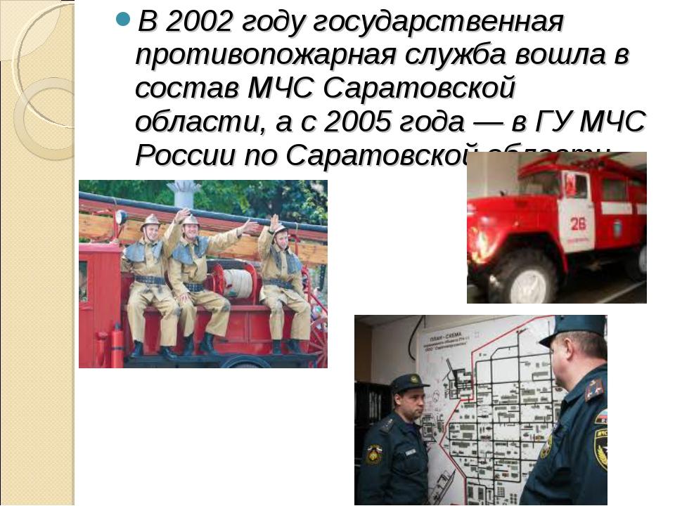 В 2002 году государственная противопожарная служба вошла в состав МЧС Саратов...