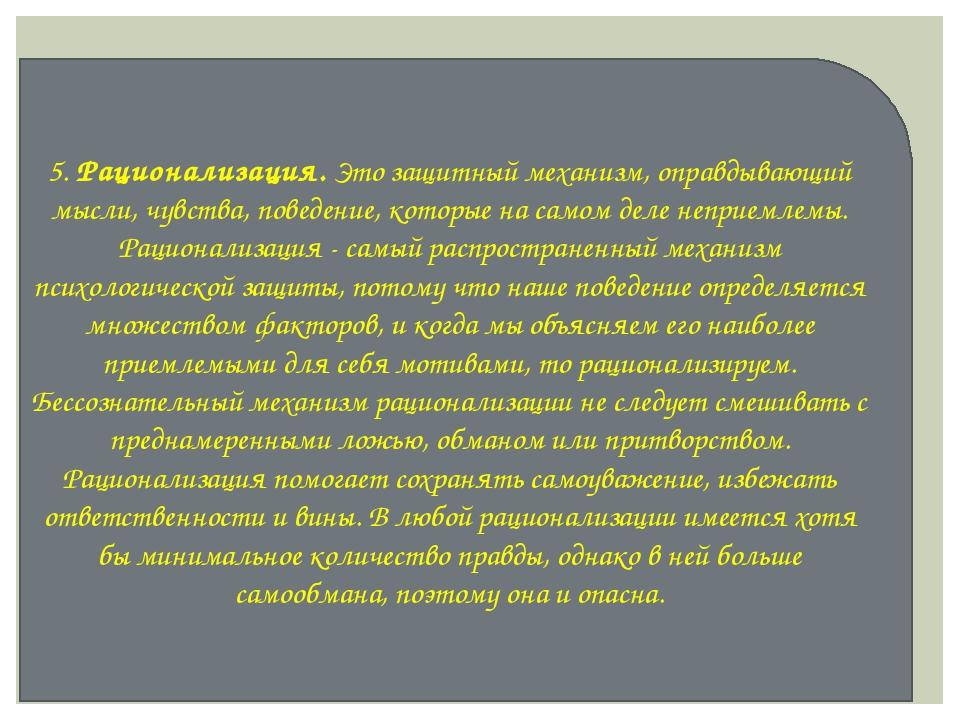 5. Рационализация. Это защитный механизм, оправдывающий мысли, чувства, повед...