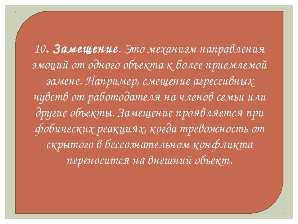 10. Замещение. Это механизм направления эмоций от одного объекта к более прие...
