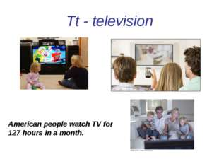 Tt - television American people watch TV for 127 hours in a month.
