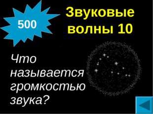 Звуковые волны 10 Что называется громкостью звука? 500
