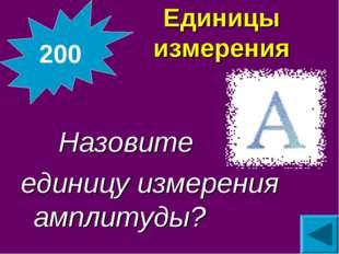 Единицы измерения  Назовите единицу измерения амплитуды? 200