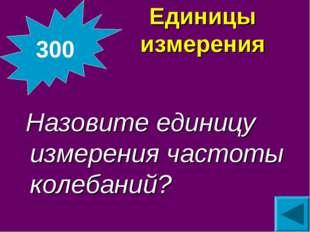 Единицы измерения Назовите единицу измерения частоты колебаний? 300