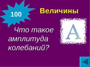 Величины Что такое амплитуда колебаний? 100