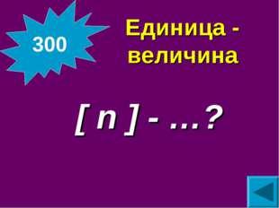 Единица - величина  [ n ] - …? 300