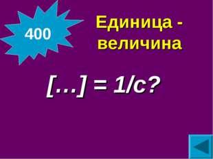 Единица - величина  […] = 1/с? 400
