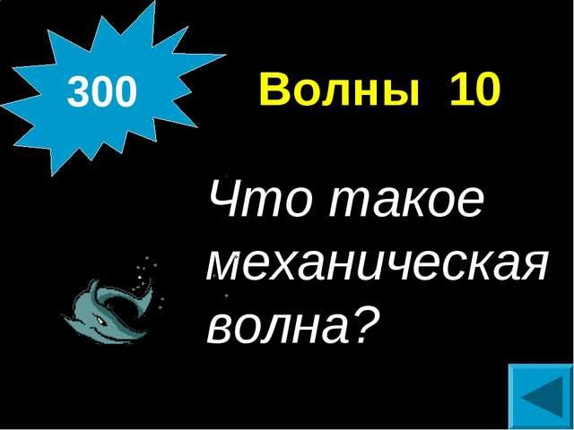 Волны 10 Что такое механическая волна? 300